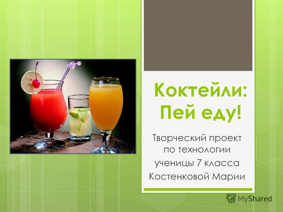 Коктейли: Пей еду! Творческий проект по технологии ученицы 7 класса Костенковой Марии