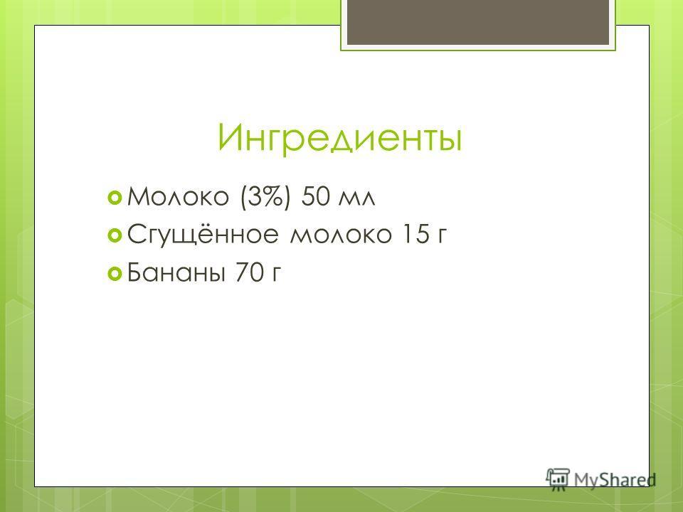 Ингредиенты Молоко (3%) 50 мл Сгущённое молоко 15 г Бананы 70 г