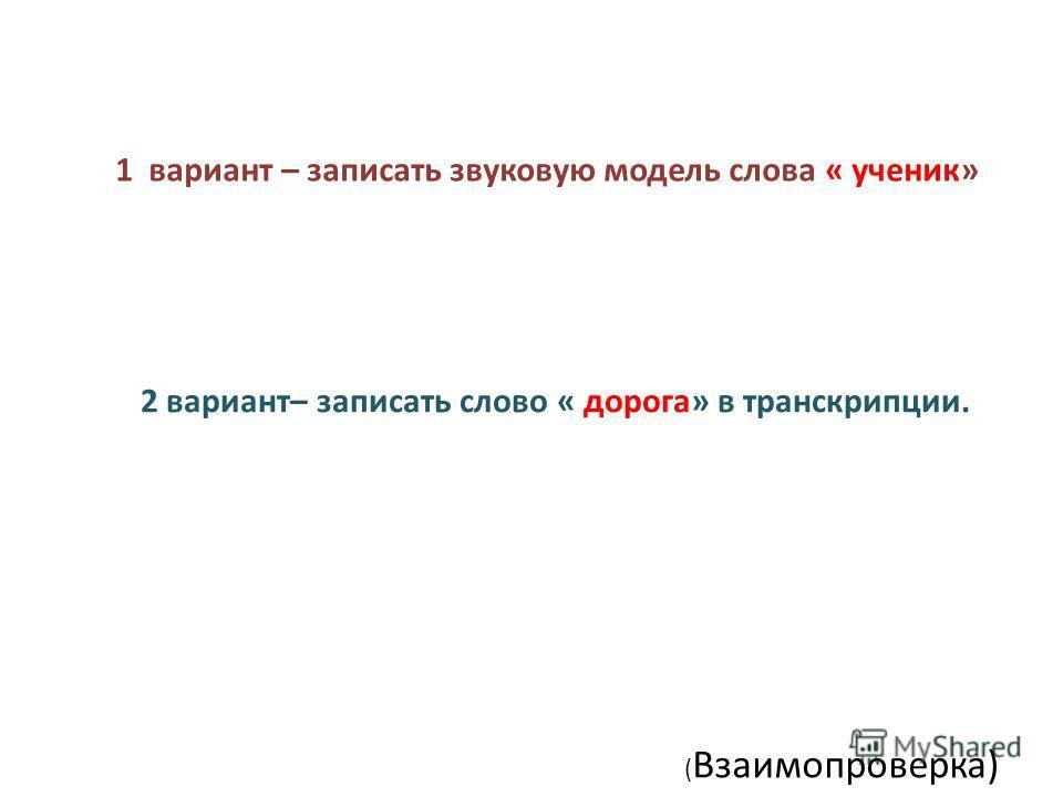 1 вариант – записать звуковую модель слова « ученик» 2 вариант– записать слово « дорога» в транскрипции. ( Взаимопроверка)