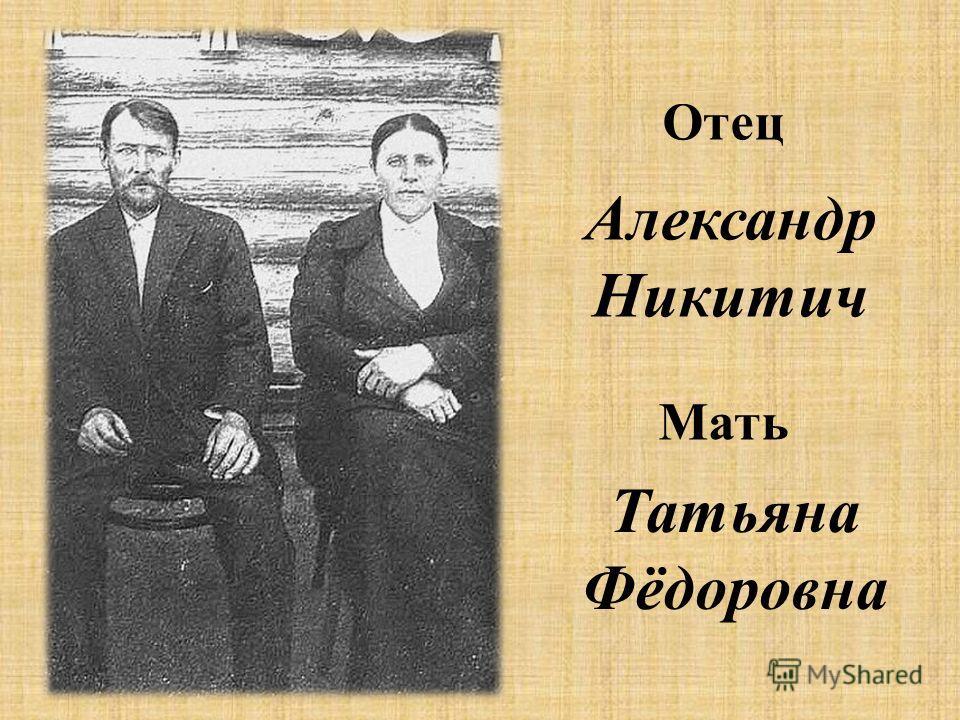 Отец Александр Никитич Мать Татьяна Фёдоровна