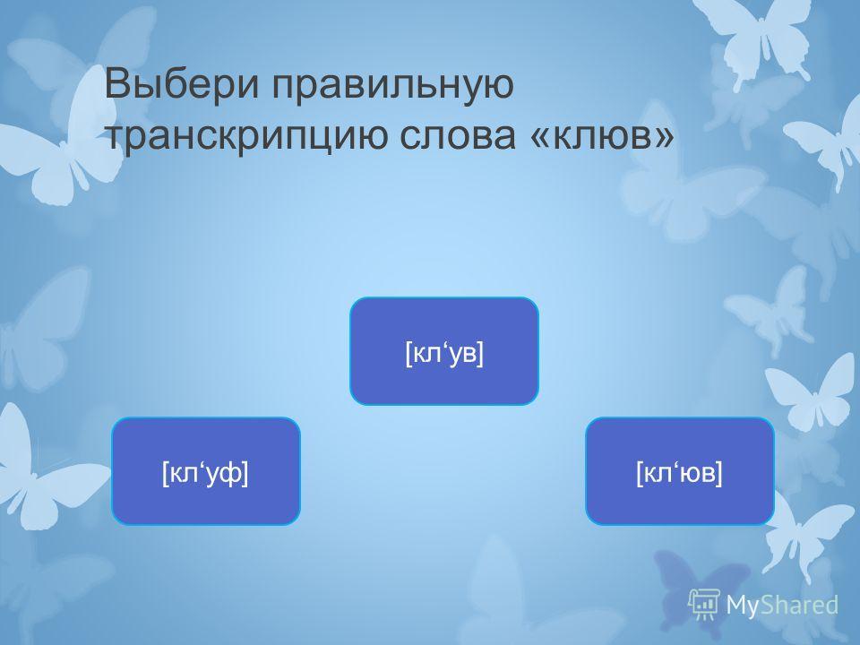 Выбери правильную транскрипцию слова «клюв» [клуф] [клув] [клюв]