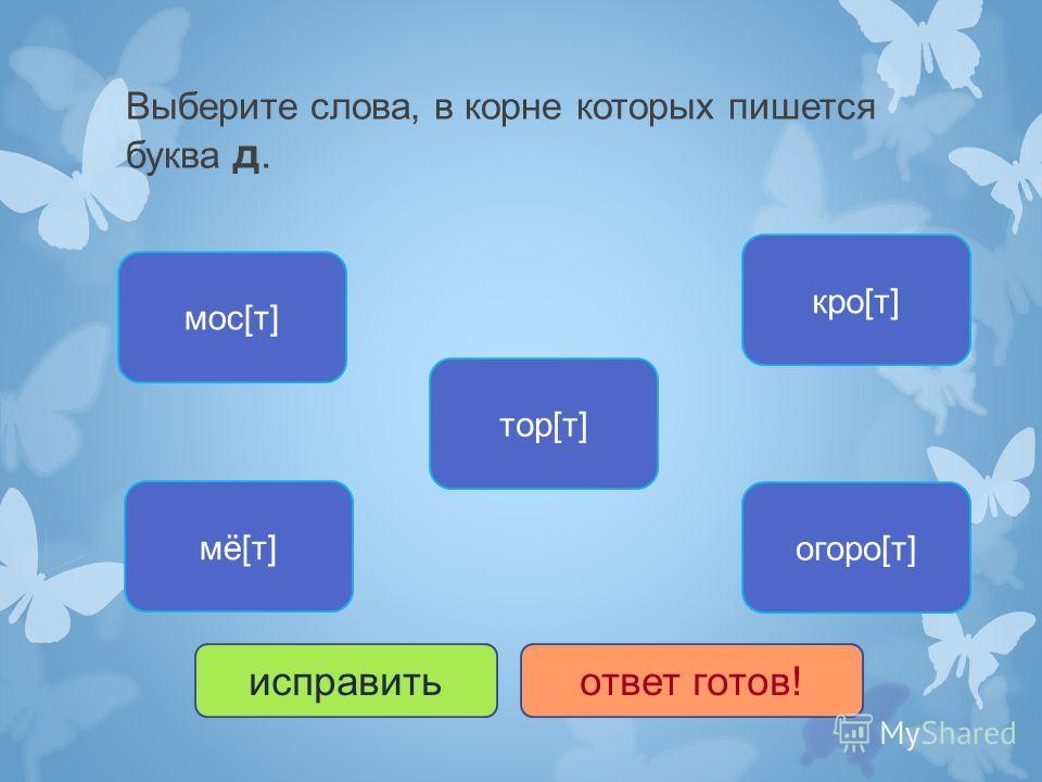Выберите слова, в корне которых пишется буква д. огоро[т] мё[т] кро[т] тор[т] мос[т] исправитьответ готов!