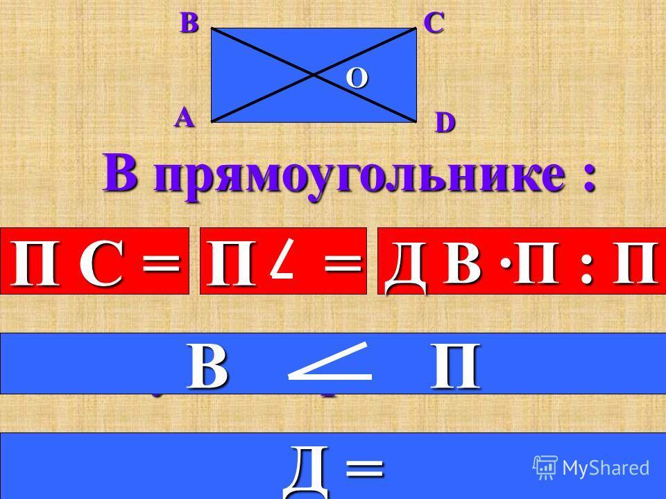 ABCD O В параллелограмме : 1. Противоположные стороны равны. П С = 2.Противоположные углы равны. П = 3.Диагонали в точке пересечения делятся пополам. делятся пополам. Д В ·П : П