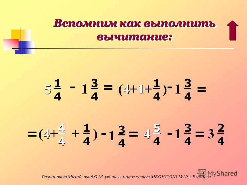 Вспомним как выполнить вычитание: 5 1414 - 1 3434 = 41 (4+1+ ) 1414 - 1 3434 == 4(4+4(4+44 + ) 1414 - 1 3434 = 45 554554 - 1 3434 = 3 2424 Разработка Михайловой О.М. учителя математики МБОУ СОШ 10 г. Выборга