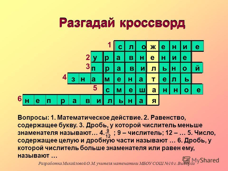 1 2 3 4 5 6 Вопросы: 1. Математическое действие. 2. Равенство, содержащее букву. 3. Дробь, у которой числитель меньше знаменателя называют… 4. ; 9 – числитель; 12 – … 5. Число, содержащее целую и дробную части называют … 6. Дробь, у которой числитель