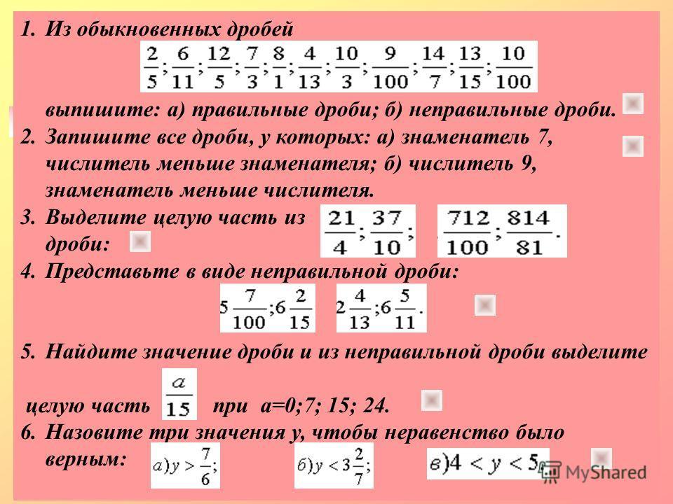 1.Из обыкновенных дробей выпишите: а) правильные дроби; б) неправильные дроби. 2.Запишите все дроби, у которых: а) знаменатель 7, числитель меньше знаменателя; б) числитель 9, знаменатель меньше числителя. 3.Выделите целую часть из дроби: 4.Представь