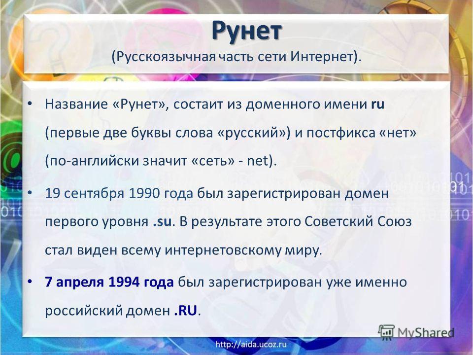 Рунет Рунет (Русскоязычная часть сети Интернет). Название «Рунет», состаит из доменного имени ru (первые две буквы слова «русский») и постфикса «нет» (по-английски значит «сеть» - net). 19 сентября 1990 года был зарегистрирован домен первого уровня.s