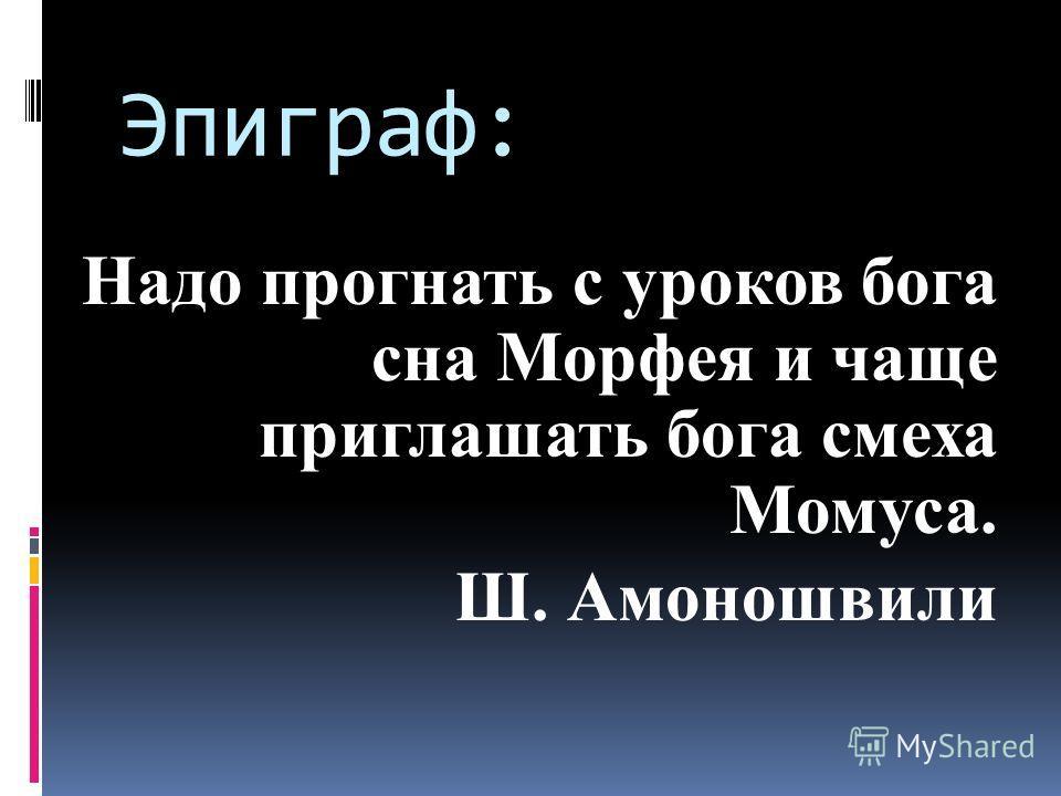 Эпиграф: Надо прогнать с уроков бога сна Морфея и чаще приглашать бога смеха Момуса. Ш. Амоношвили