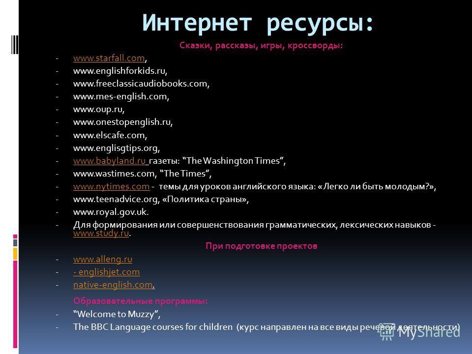 Интернет ресурсы: Сказки, рассказы, игры, кроссворды: - www.starfall.com, www.starfall.com - www.englishforkids.ru, - www.freeclassicaudiobooks.com, - www.mes-english.com, - www.oup.ru, - www.onestopenglish.ru, - www.elscafe.com, - www.englisgtips.or