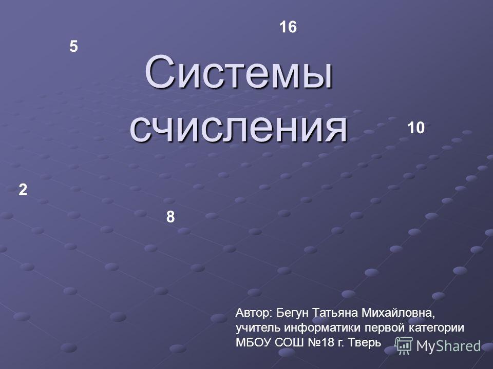 Системы счисления 2 8 10 16 5 Автор: Бегун Татьяна Михайловна, учитель информатики первой категории МБОУ СОШ 18 г. Тверь