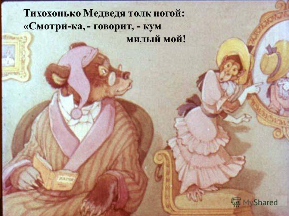Тихохонько Медведя толк ногой: «Смотри-ка, - говорит, - кум милый мой!