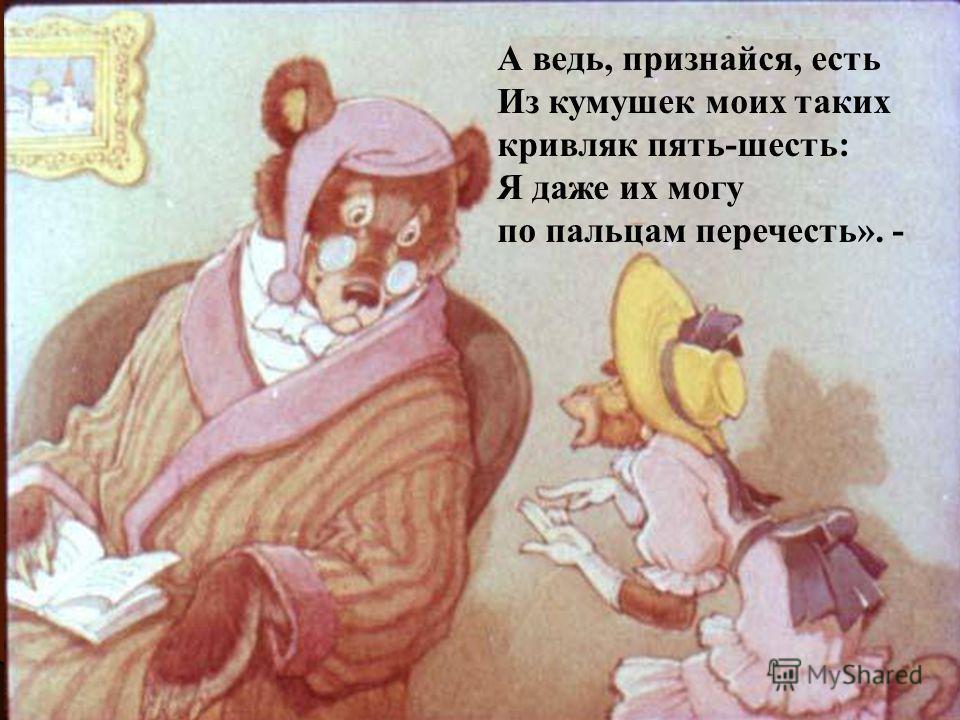 А ведь, признайся, есть Из кумушек моих таких кривляк пять-шесть: Я даже их могу по пальцам перечесть». -