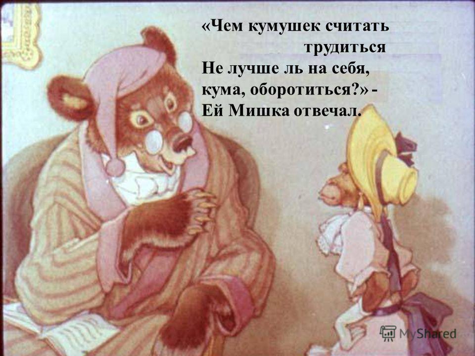 «Чем кумушек считать трудиться Не лучше ль на себя, кума, оборотиться?» - Ей Мишка отвечал.