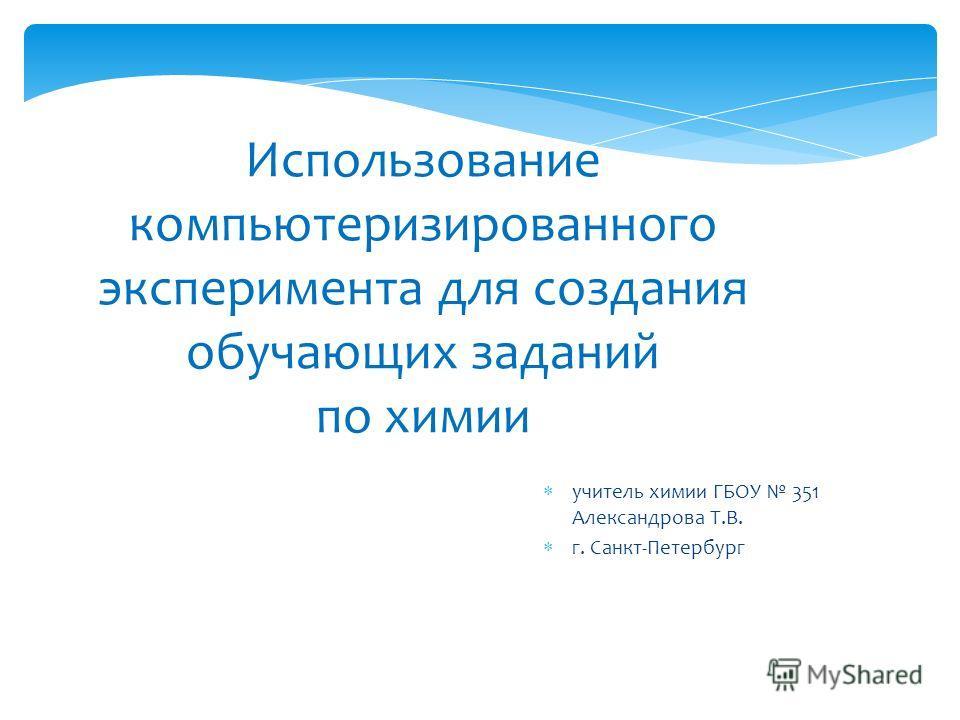 Использование компьютеризированного эксперимента для создания обучающих заданий по химии учитель химии ГБОУ 351 Александрова Т.В. г. Санкт-Петербург
