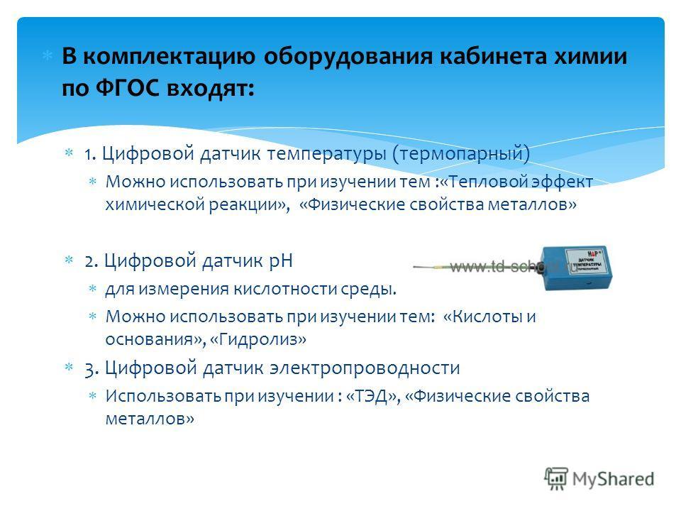 В комплектацию оборудования кабинета химии по ФГОС входят: 1. Цифровой датчик температуры (термопарный) Можно использовать при изучении тем :«Тепловой эффект химической реакции», «Физические свойства металлов» 2. Цифровой датчик pH для измерения кисл