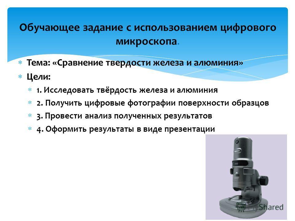 Тема: «Сравнение твердости железа и алюминия» Цели: 1. Исследовать твёрдость железа и алюминия 2. Получить цифровые фотографии поверхности образцов 3. Провести анализ полученных результатов 4. Оформить результаты в виде презентации Обучающее задание