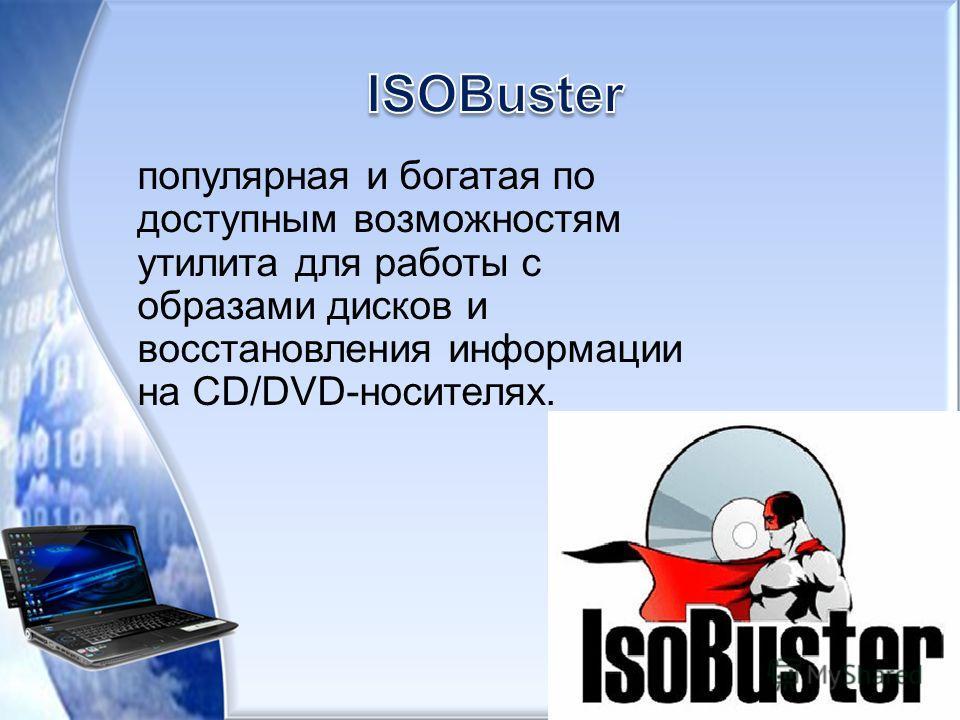 популярная и богатая по доступным возможностям утилита для работы с образами дисков и восстановления информации на CD/DVD-носителях.