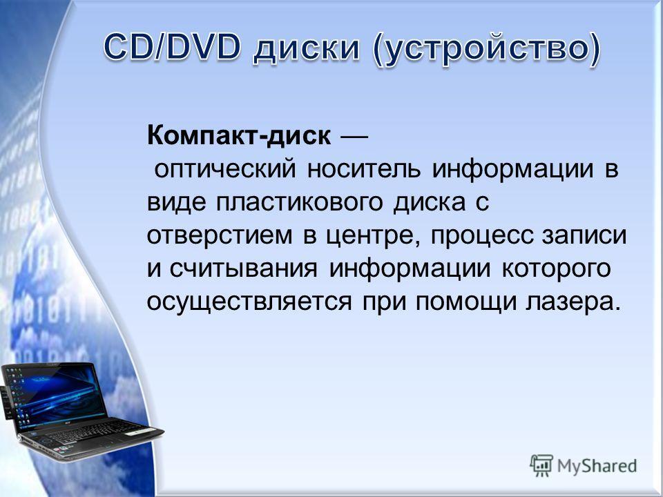 Компакт-диск оптический носитель информации в виде пластикового диска с отверстием в центре, процесс записи и считывания информации которого осуществляется при помощи лазера.