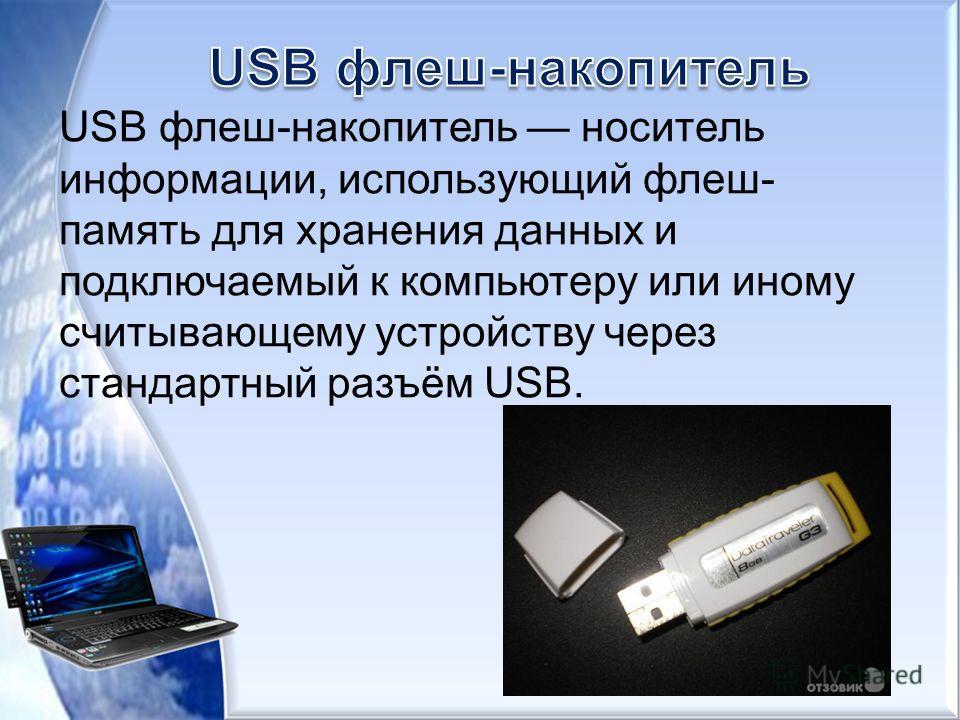 USB флеш-накопитель носитель информации, использующий флеш- память для хранения данных и подключаемый к компьютеру или иному считывающему устройству через стандартный разъём USB.