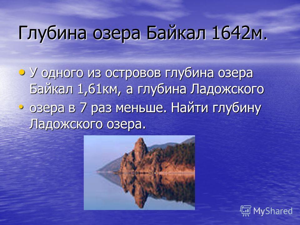 Глубина озера Байкал 1642м. У одного из островов глубина озера Байкал 1,61км, а глубина Ладожского У одного из островов глубина озера Байкал 1,61км, а глубина Ладожского о зера в 7 раз меньше. Найти глубину Ладожского озера. о зера в 7 раз меньше. На