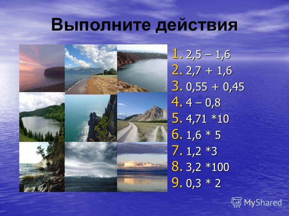Выполните действия 1. 2,5 – 1,6 2. 2,7 + 1,6 3. 0,55 + 0,45 4. 4 – 0,8 5. 4,71 *10 6. 1,6 * 5 7. 1,2 *3 8. 3,2 *100 9. 0,3 * 2 3,613,2 4,30,68 32047,10,9