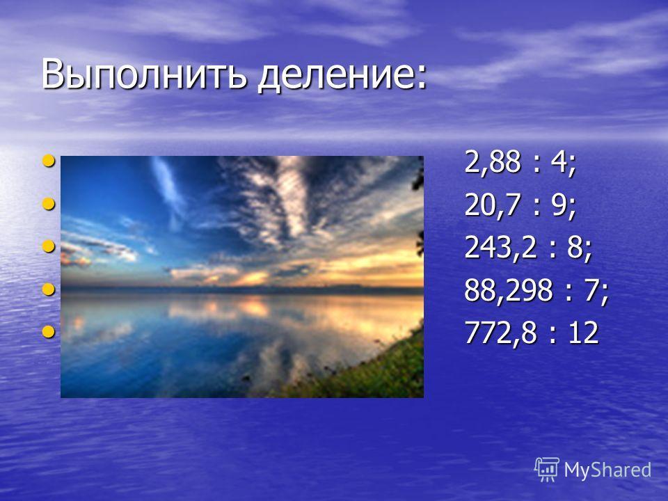 Выполнить деление: 2,88 : 4; 2,88 : 4; 20,7 : 9; 20,7 : 9; 243,2 : 8; 243,2 : 8; 88,298 : 7; 88,298 : 7; 772,8 : 12 772,8 : 12