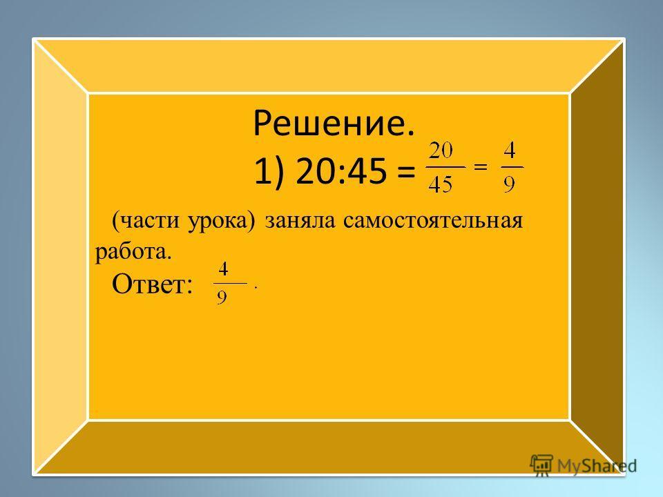 Решение. 1) 20:45 = (части урока) заняла самостоятельная работа. Ответ: