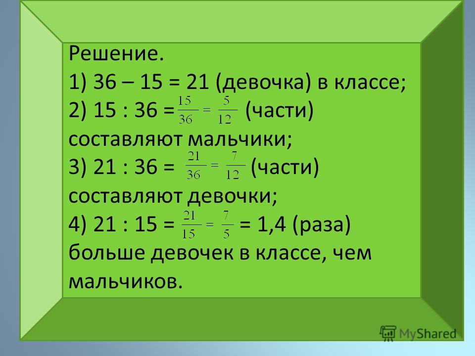 Решение. 1) 36 – 15 = 21 (девочка) в классе; 2) 15 : 36 = (части) составляют мальчики; 3) 21 : 36 = (части) составляют девочки; 4) 21 : 15 = = 1,4 (раза) больше девочек в классе, чем мальчиков.