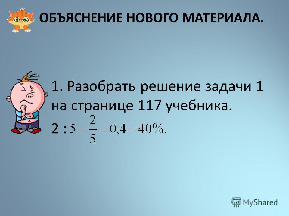 ОБЪЯСНЕНИЕ НОВОГО МАТЕРИАЛА. 1. Разобрать решение задачи 1 на странице 117 учебника. 2 :