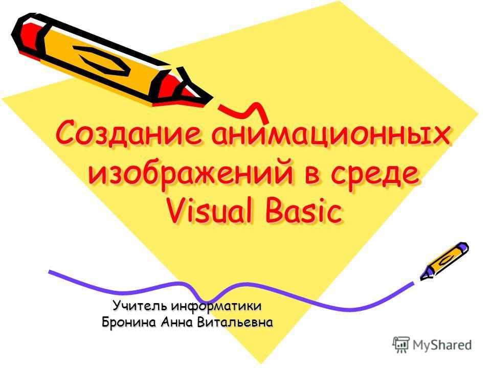 Создание анимационных изображений в среде Visual Basic Учитель информатики Бронина Анна Витальевна