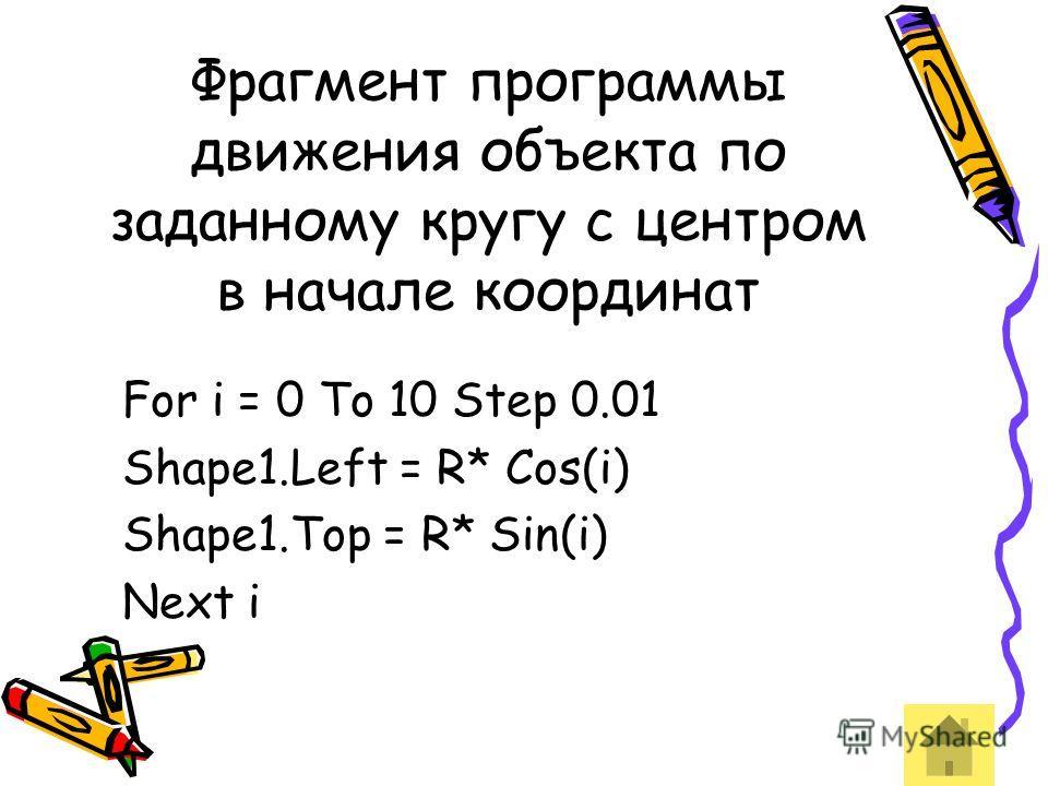 Фрагмент программы движения объекта по заданному кругу с центром в начале координат For i = 0 To 10 Step 0.01 Shape1.Left = R* Cos(i) Shape1.Top = R* Sin(i) Next i