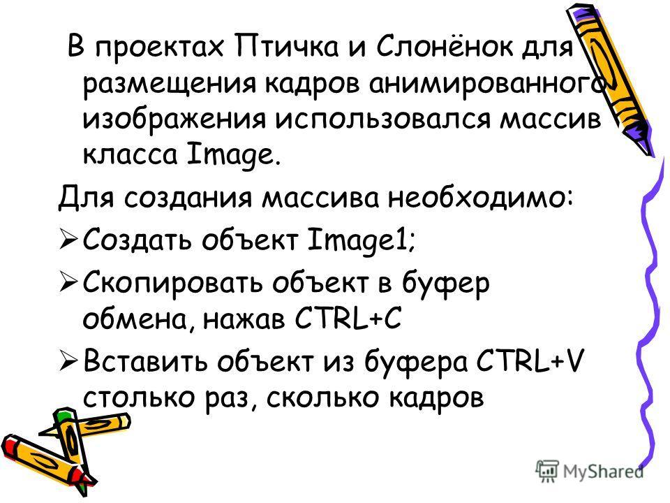 В проектах Птичка и Слонёнок для размещения кадров анимированного изображения использовался массив класса Image. Для создания массива необходимо: Создать объект Image1; Скопировать объект в буфер обмена, нажав CTRL+C Вставить объект из буфера CTRL+V