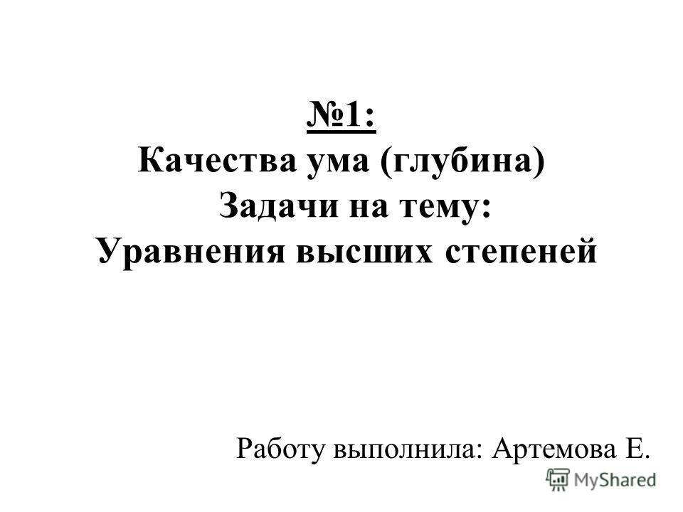 1: Качества ума (глубина) Задачи на тему: Уравнения высших степеней Работу выполнила: Артемова Е.