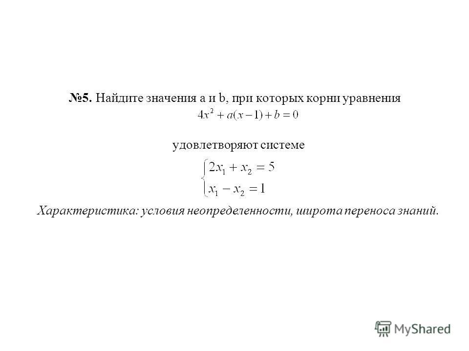 5. Найдите значения а и b, при которых корни уравнения удовлетворяют системе Характеристика: условия неопределенности, широта переноса знаний.