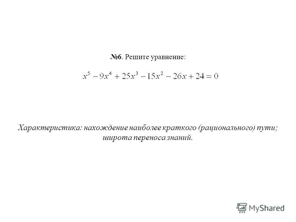 6. Решите уравнение: Характеристика: нахождение наиболее краткого (рационального) пути; широта переноса знаний.