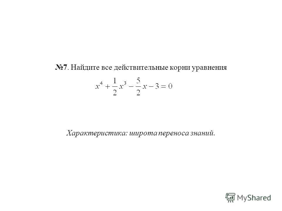 7. Найдите все действительные корни уравнения Характеристика: широта переноса знаний.