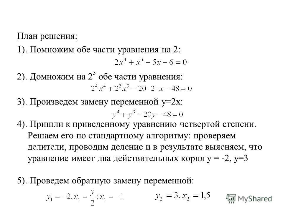План решения: 1). Помножим обе части уравнения на 2: 2). Домножим на 2 3 обе части уравнения: 3). Произведем замену переменной у=2х: 4). Пришли к приведенному уравнению четвертой степени. Решаем его по стандартному алгоритму: проверяем делители, пров