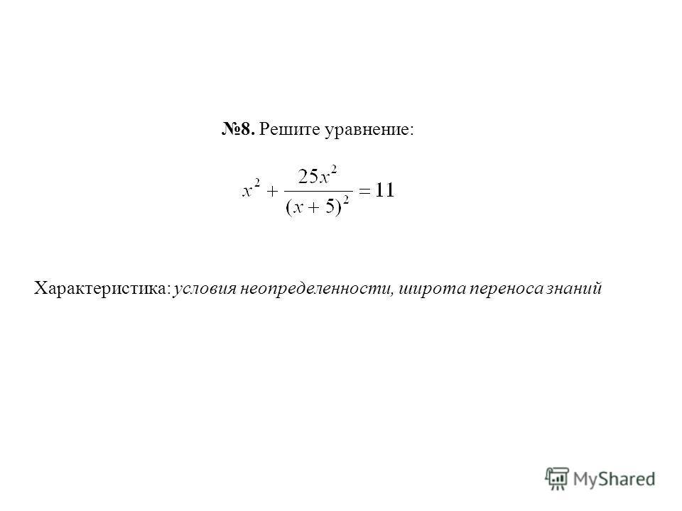 8. Решите уравнение: Характеристика: условия неопределенности, широта переноса знаний