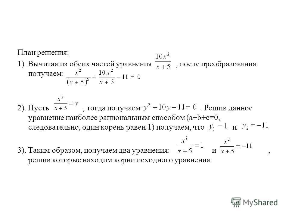 План решения: 1). Вычитая из обеих частей уравнения, после преобразования получаем: 2). Пусть, тогда получаем. Решив данное уравнение наиболее рациональным способом (а+b+c=0, следовательно, один корень равен 1) получаем, что и 3). Таким образом, полу