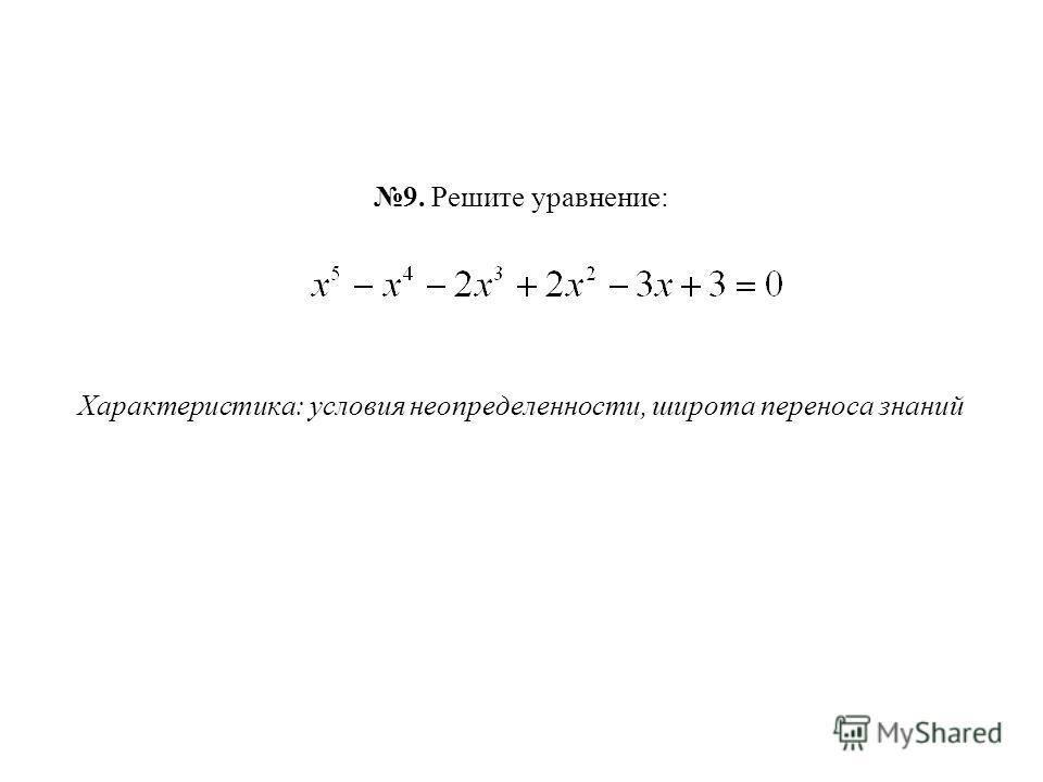 9. Решите уравнение: Характеристика: условия неопределенности, широта переноса знаний
