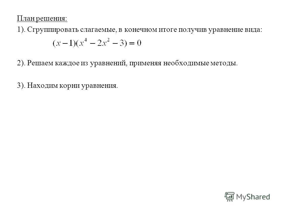 План решения: 1). Сгруппировать слагаемые, в конечном итоге получив уравнение вида: 2). Решаем каждое из уравнений, применяя необходимые методы. 3). Находим корни уравнения.