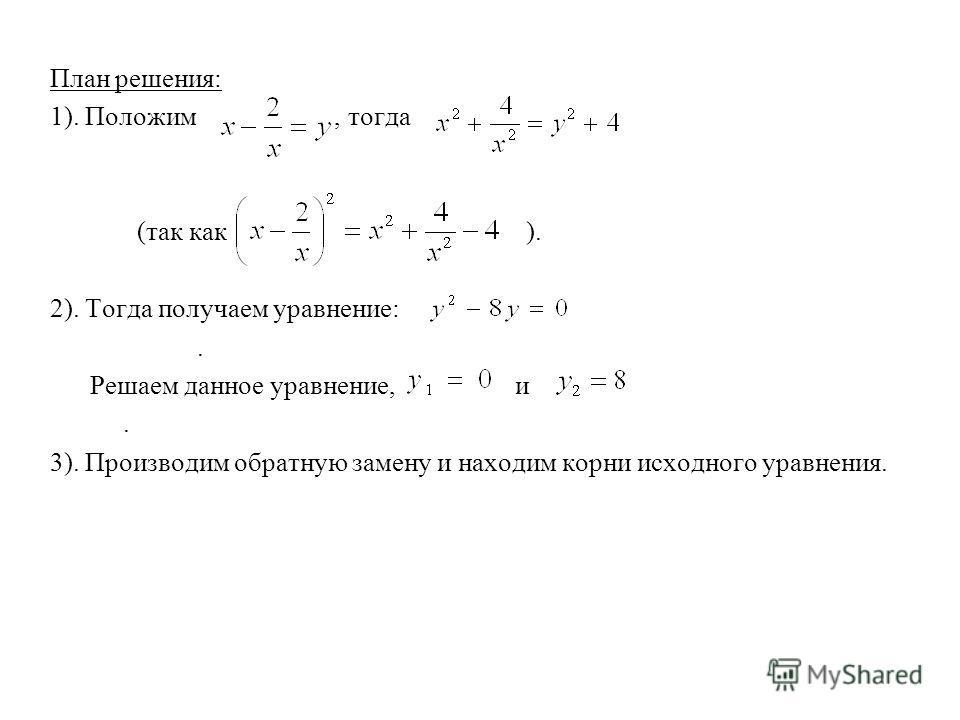 План решения: 1). Положим, тогда (так как ). 2). Тогда получаем уравнение:. Решаем данное уравнение, и. 3). Производим обратную замену и находим корни исходного уравнения.