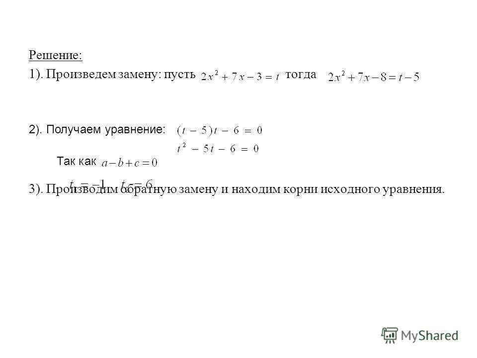 Решение: 1). Произведем замену: пусть тогда 3). Производим обратную замену и находим корни исходного уравнения. 2). Получаем уравнение: Так как