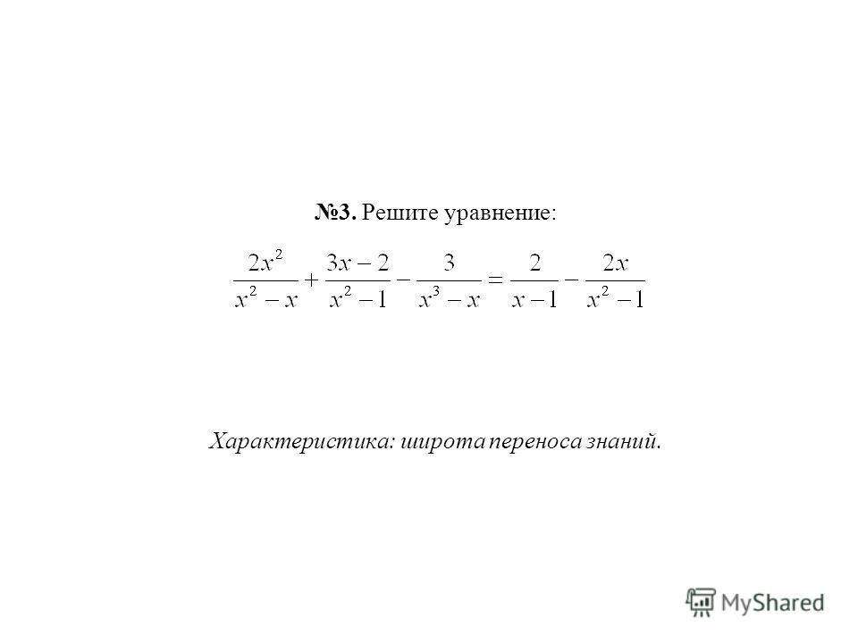 3. Решите уравнение: Характеристика: широта переноса знаний.