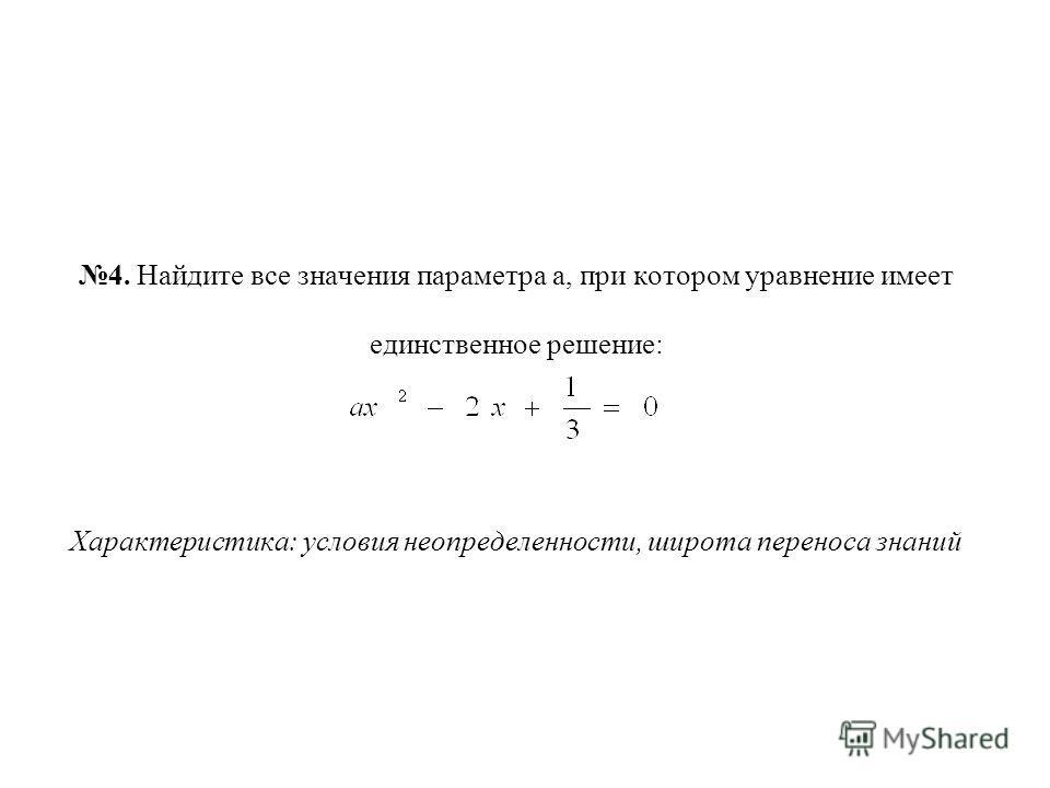 4. Найдите все значения параметра а, при котором уравнение имеет единственное решение: Характеристика: условия неопределенности, широта переноса знаний
