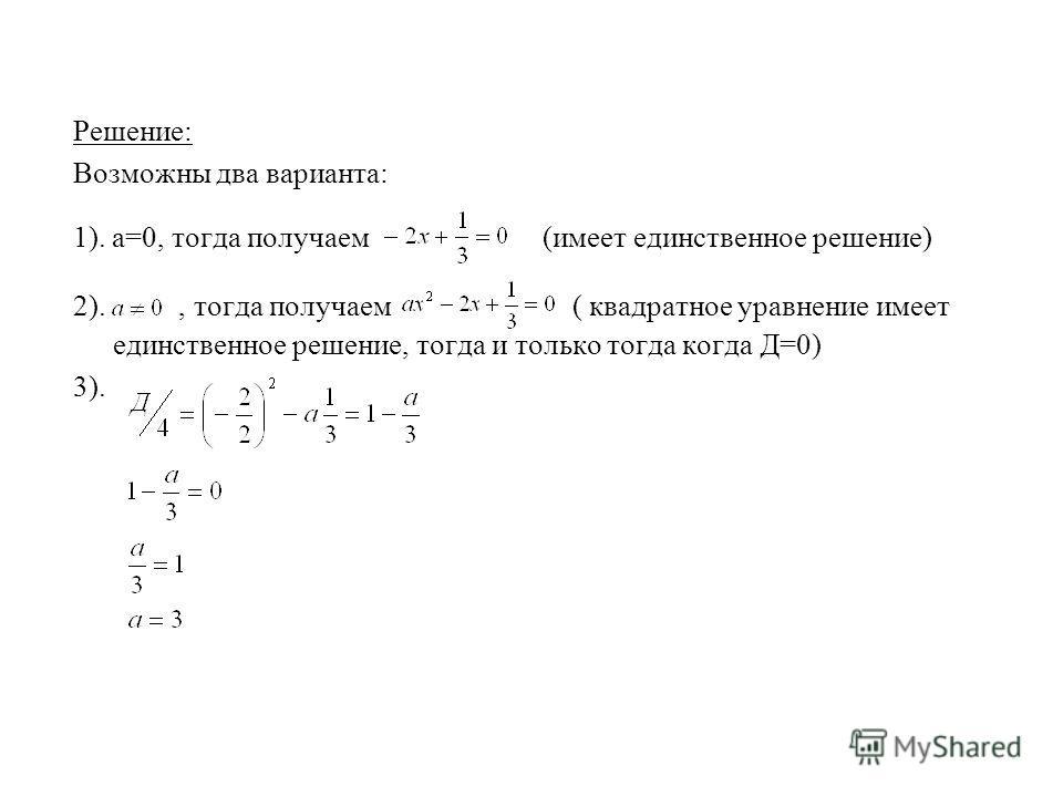 Решение: Возможны два варианта: 1). а=0, тогда получаем (имеет единственное решение) 2)., тогда получаем ( квадратное уравнение имеет единственное решение, тогда и только тогда когда Д=0) 3).