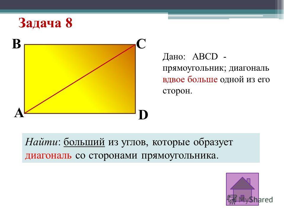 Задача 8 Дано: ABCD - прямоугольник; диагональ вдвое больше одной из его сторон. Найти: больший из углов, которые образует диагональ со сторонами прямоугольника. A D CB
