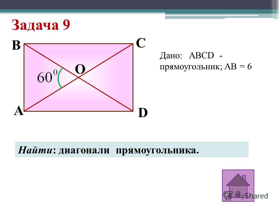 Задача 9 A D C B O Дано: ABCD - прямоугольник; AB = 6 Найти: диагонали прямоугольника.