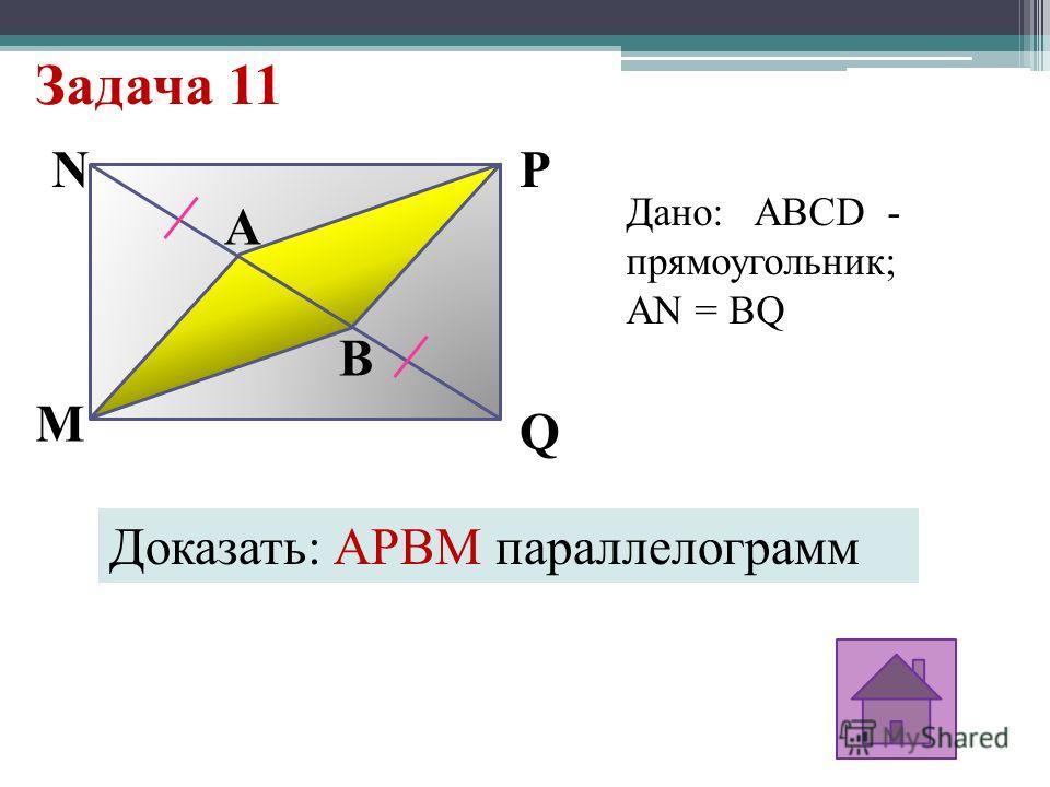 Задача 11 B A Q PN M Дано: ABCD - прямоугольник; АN = BQ Доказать: APBM параллелограмм