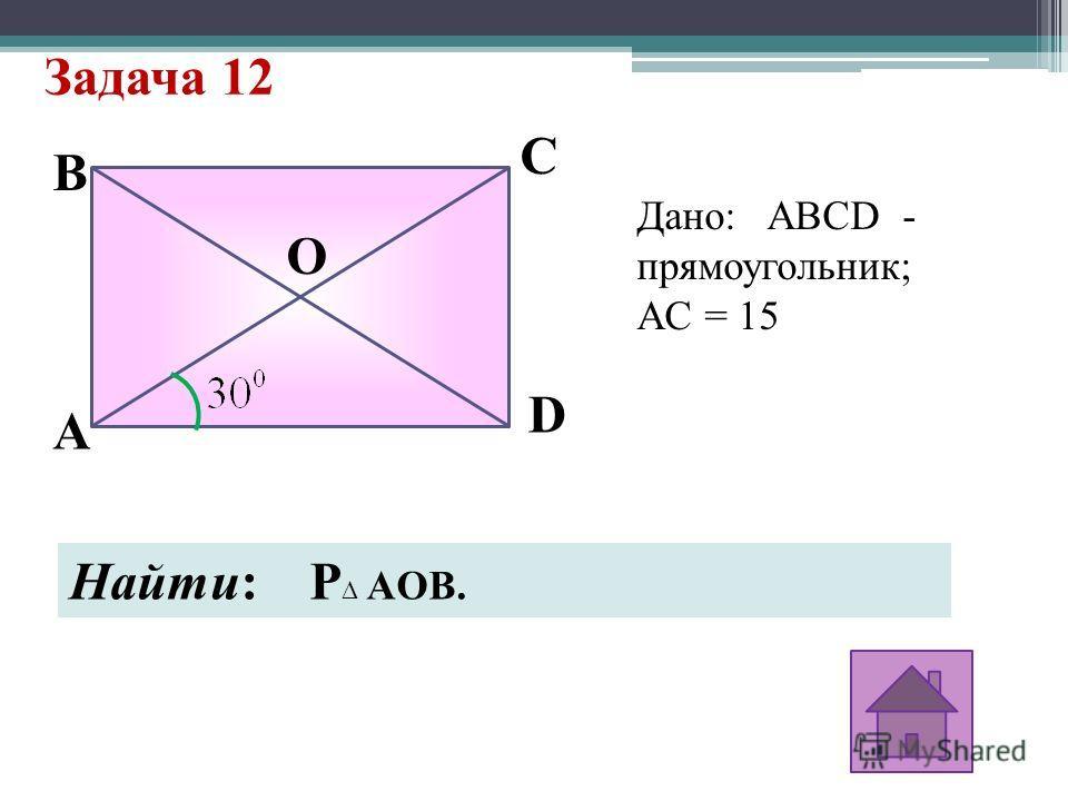 Задача 12 B A D C O Дано: ABCD - прямоугольник; АC = 15 Найти: P AOB.